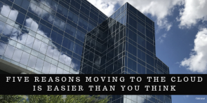 Reasons moving to the Cloud is easer than you think